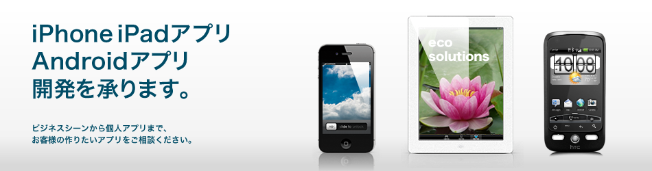 iPhoneやiPad、Android端末などのスマートフォン/タブレットで動作するアプリケーションの開発。